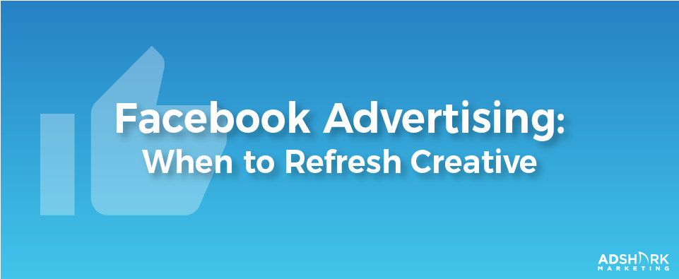 """A graphic with a blue background and a facebook graphic, """"Facebook Advertising: When To Refresh Creative."""""""